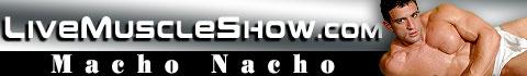LiveMuscleShow Macho Nacho
